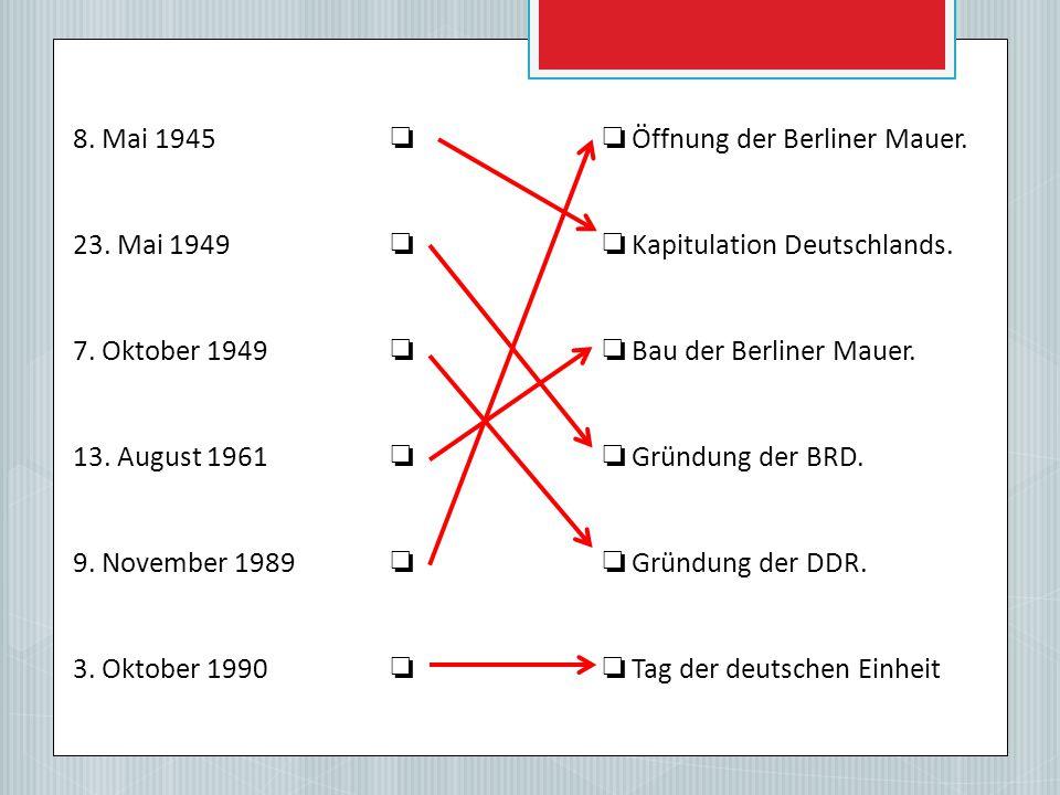 8.Mai 1945 ❏❏ Öffnung der Berliner Mauer. 23. Mai 1949 ❏❏ Kapitulation Deutschlands.
