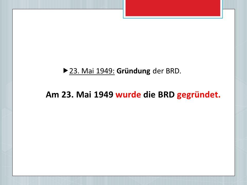  23. Mai 1949: Gründung der BRD. Am 23. Mai 1949 wurde die BRD gegründet.