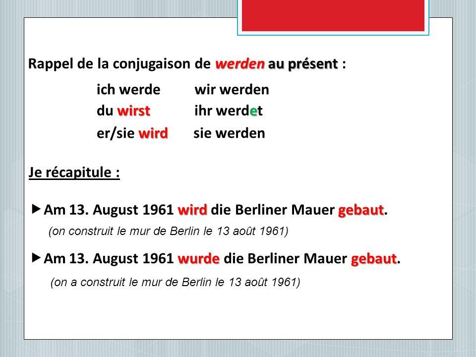 werden au présent Rappel de la conjugaison de werden au présent : ich werde wirst du wirst wird er/sie wird wir werden e ihr werdet sie werden Je récapitule : wirdgebaut  Am 13.