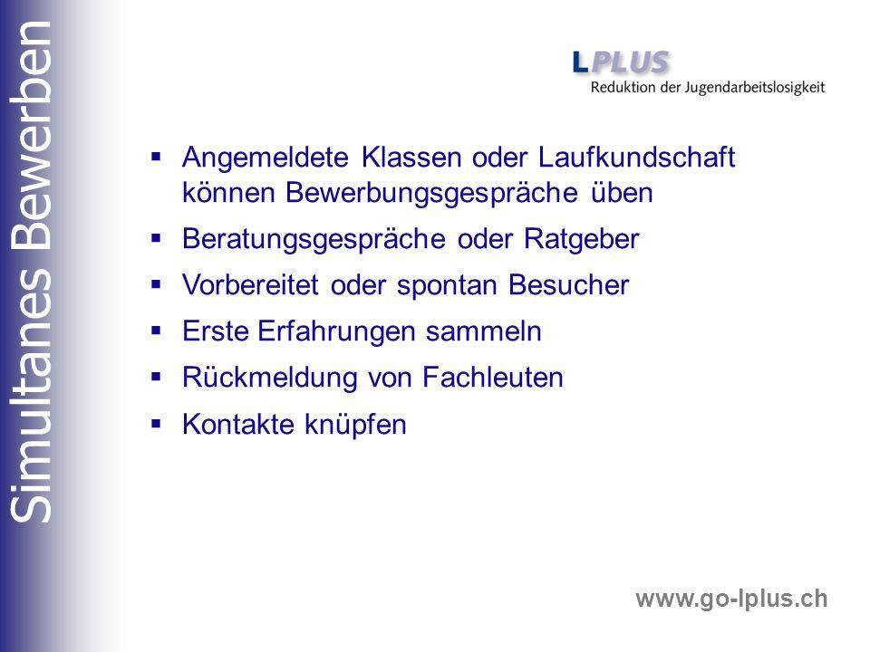 www.go-lplus.ch  Angemeldete Klassen oder Laufkundschaft können Bewerbungsgespräche üben  Beratungsgespräche oder Ratgeber  Vorbereitet oder spontan Besucher  Erste Erfahrungen sammeln  Rückmeldung von Fachleuten  Kontakte knüpfen Simultanes Bewerben