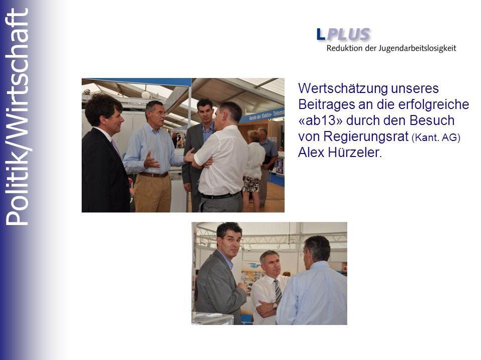 Politik/Wirtschaft Wertschätzung unseres Beitrages an die erfolgreiche «ab13» durch den Besuch von Regierungsrat (Kant. AG) Alex Hürzeler.