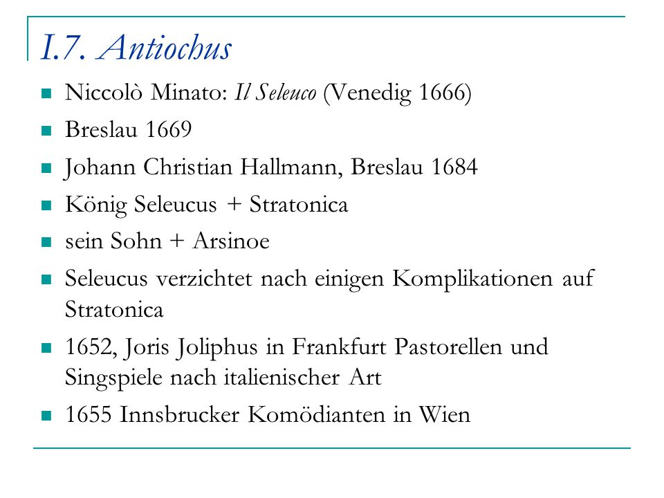 I.7. Antiochus Niccolò Minato: Il Seleuco (Venedig 1666) Breslau 1669 Johann Christian Hallmann, Breslau 1684 König Seleucus + Stratonica sein Sohn +