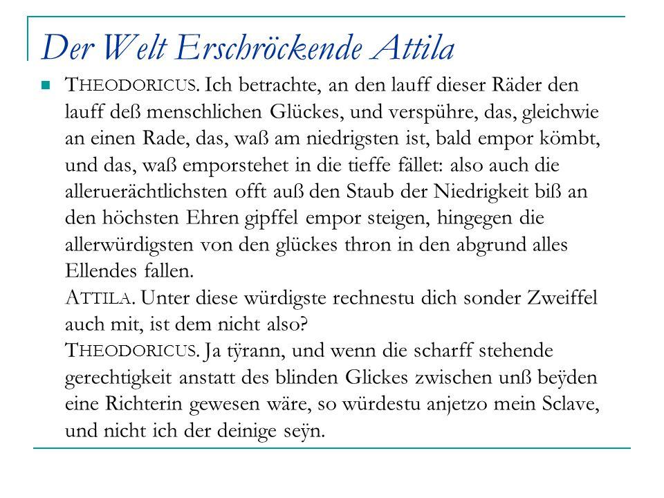 Der Welt Erschröckende Attila T HEODORICUS. Ich betrachte, an den lauff dieser Räder den lauff deß menschlichen Glückes, und verspühre, das, gleichwie