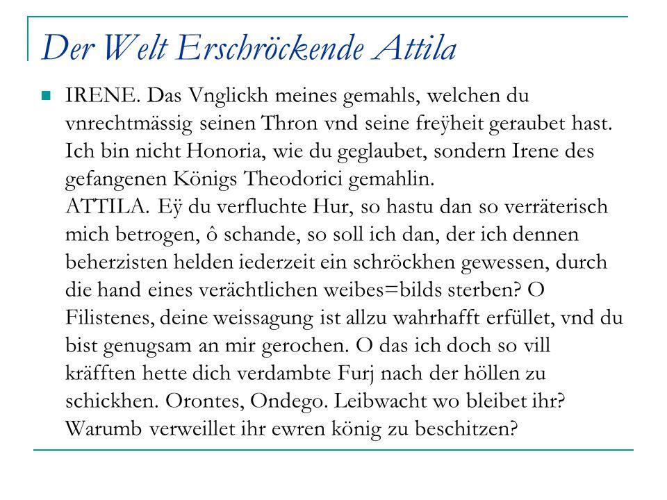 Der Welt Erschröckende Attila IRENE. Das Vnglickh meines gemahls, welchen du vnrechtmässig seinen Thron vnd seine freÿheit geraubet hast. Ich bin nich