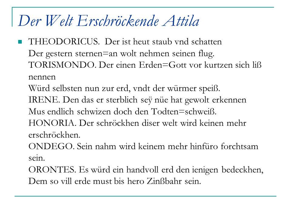 Der Welt Erschröckende Attila THEODORICUS.Der ist heut staub vnd schatten Der gestern sternen=an wolt nehmen seinen flug. TORISMONDO. Der einen Erden=