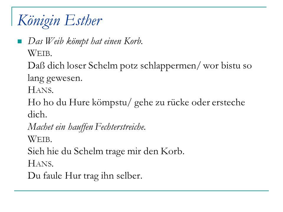 Königin Esther Das Weib kömpt hat einen Korb. W EIB. Daß dich loser Schelm potz schlappermen/ wor bistu so lang gewesen. H ANS. Ho ho du Hure kömpstu/