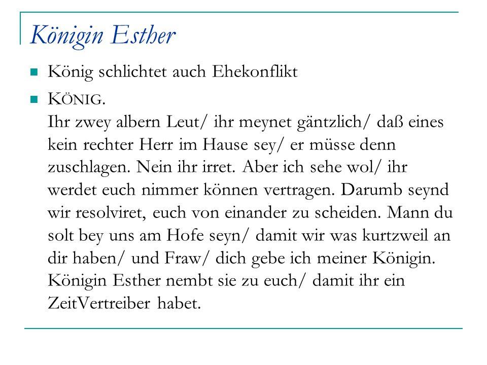 Königin Esther König schlichtet auch Ehekonflikt K ÖNIG. Ihr zwey albern Leut/ ihr meynet gäntzlich/ daß eines kein rechter Herr im Hause sey/ er müss
