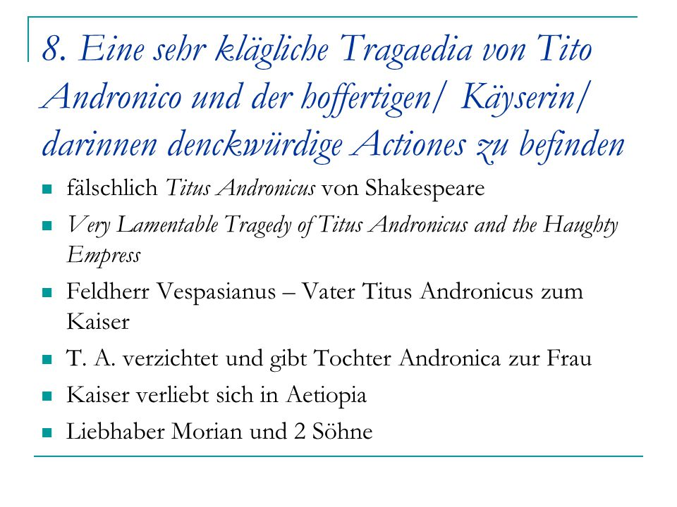 8. Eine sehr klägliche Tragaedia von Tito Andronico und der hoffertigen/ Käyserin/ darinnen denckwürdige Actiones zu befinden fälschlich Titus Androni
