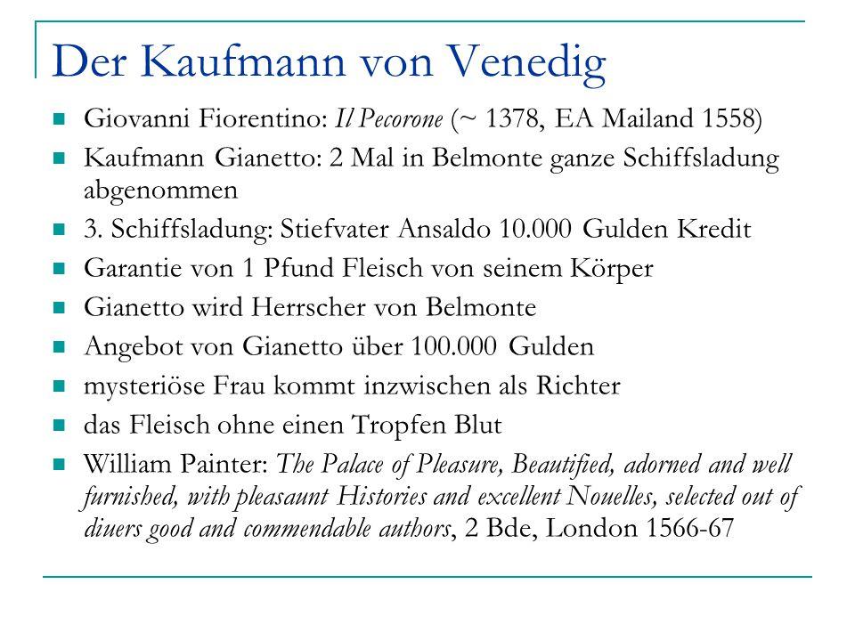 Der Kaufmann von Venedig Giovanni Fiorentino: Il Pecorone (~ 1378, EA Mailand 1558) Kaufmann Gianetto: 2 Mal in Belmonte ganze Schiffsladung abgenomme