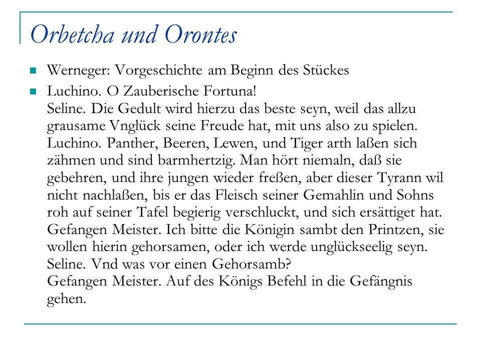 Orbetcha und Orontes Werneger: Vorgeschichte am Beginn des Stückes Luchino. O Zauberische Fortuna! Seline. Die Gedult wird hierzu das beste seyn, weil