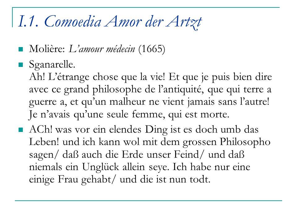 I.1. Comoedia Amor der Artzt Molière: L'amour médecin (1665) Sganarelle. Ah! L'étrange chose que la vie! Et que je puis bien dire avec ce grand philos