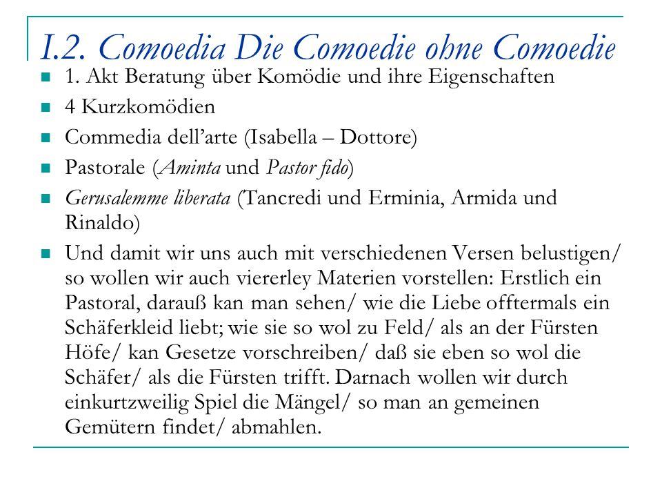I.2. Comoedia Die Comoedie ohne Comoedie 1. Akt Beratung über Komödie und ihre Eigenschaften 4 Kurzkomödien Commedia dell'arte (Isabella – Dottore) Pa