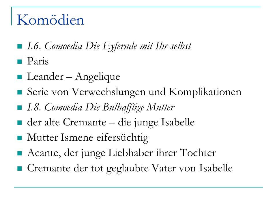 Komödien I.6. Comoedia Die Eyfernde mit Ihr selbst Paris Leander – Angelique Serie von Verwechslungen und Komplikationen I.8. Comoedia Die Bulhafftige