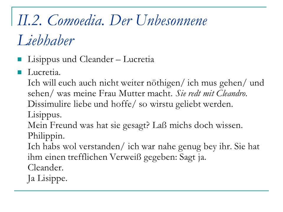 II.2. Comoedia. Der Unbesonnene Liebhaber Lisippus und Cleander – Lucretia Lucretia. Ich will euch auch nicht weiter nöthigen/ ich mus gehen/ und sehe