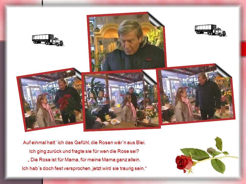 """Sie sagte: """" Ich möcht´ eine Rose, eine Rote bitte sehr."""" Ich hörte wie die Frau ihr sagte: """"Leider hab´ ich keine mehr."""" Die Kleine stand verloren da"""