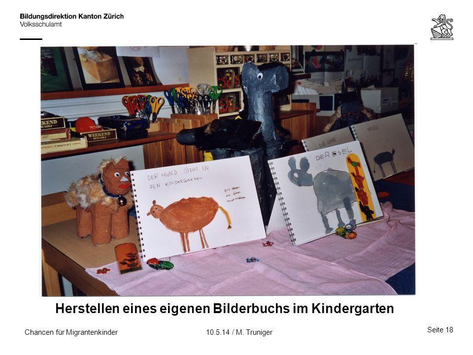 Chancen für Migrantenkinder Herstellen eines eigenen Bilderbuchs im Kindergarten Seite 18 10.5.14 / M. Truniger