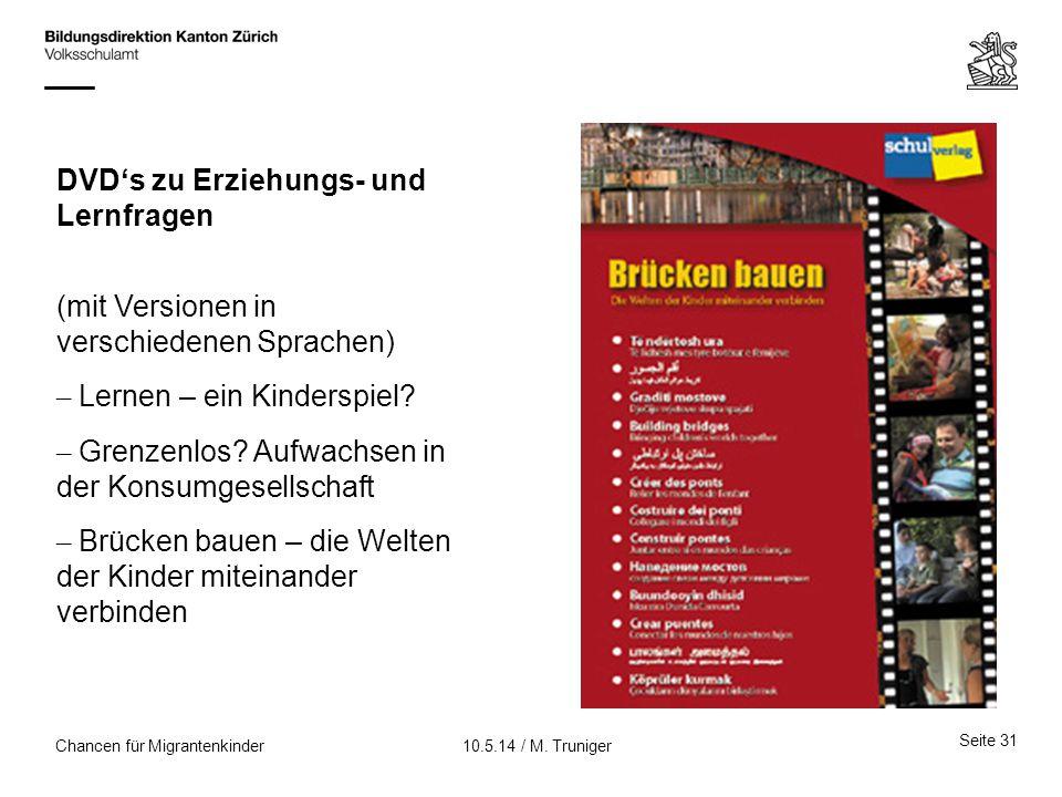 Seite 31 10.5.14 / M. TrunigerChancen für Migrantenkinder DVD's zu Erziehungs- und Lernfragen (mit Versionen in verschiedenen Sprachen) – Lernen – ein
