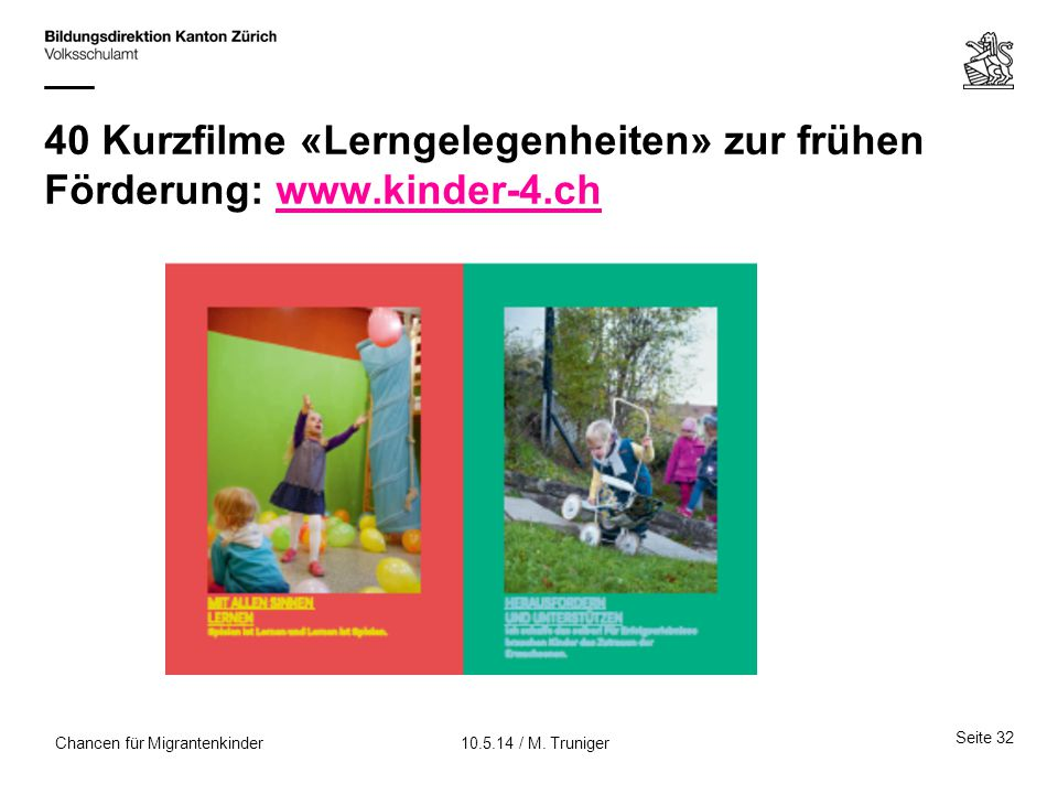 40 Kurzfilme «Lerngelegenheiten» zur frühen Förderung: www.kinder-4.chwww.kinder-4.ch Seite 32 10.5.14 / M. TrunigerChancen für Migrantenkinder