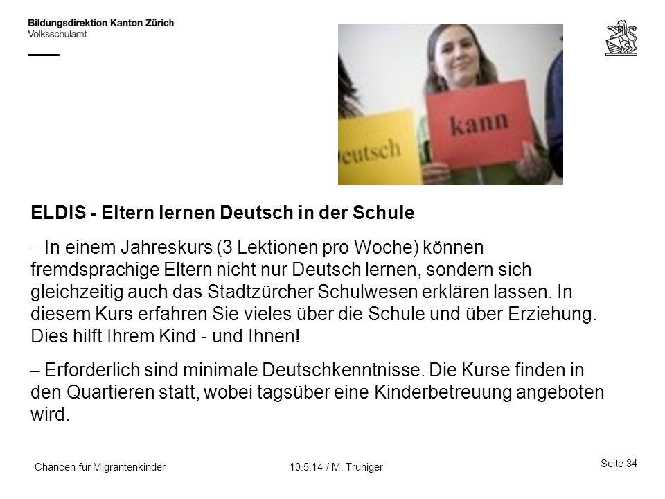 Seite 34 10.5.14 / M. TrunigerChancen für Migrantenkinder ELDIS - Eltern lernen Deutsch in der Schule – In einem Jahreskurs (3 Lektionen pro Woche) kö
