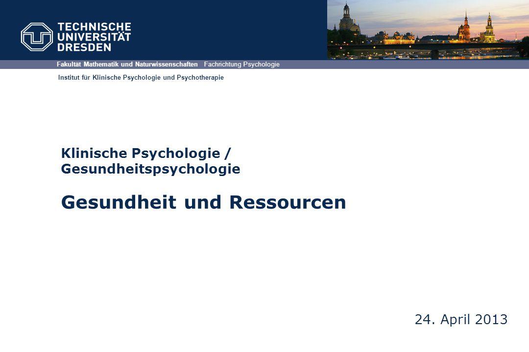 Klinische Psychologie / Gesundheitspsychologie Gesundheit und Ressourcen 24. April 2013 Fakultät Mathematik und Naturwissenschaften Fachrichtung Psych