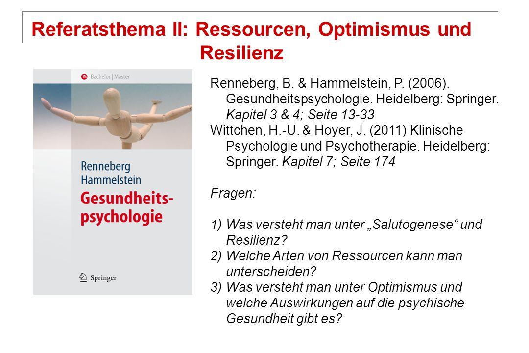 Referatsthema II: Ressourcen, Optimismus und Resilienz Renneberg, B. & Hammelstein, P. (2006). Gesundheitspsychologie. Heidelberg: Springer. Kapitel 3