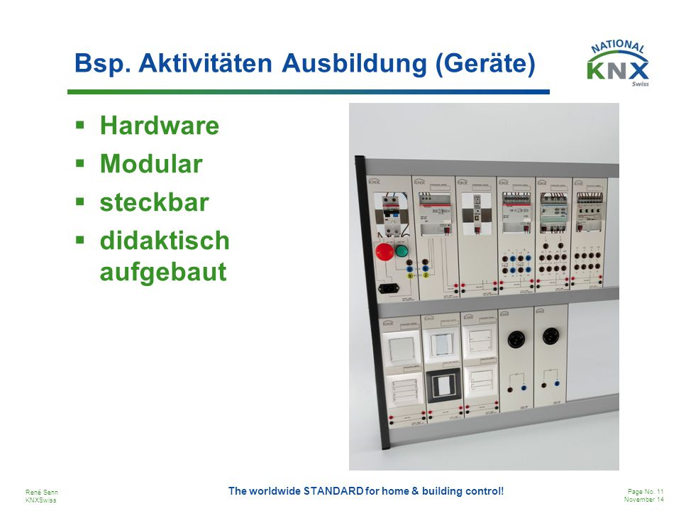 René Senn KNXSwiss Page No. 11 November 14 The worldwide STANDARD for home & building control! Bsp. Aktivitäten Ausbildung (Geräte)  Hardware  Modul
