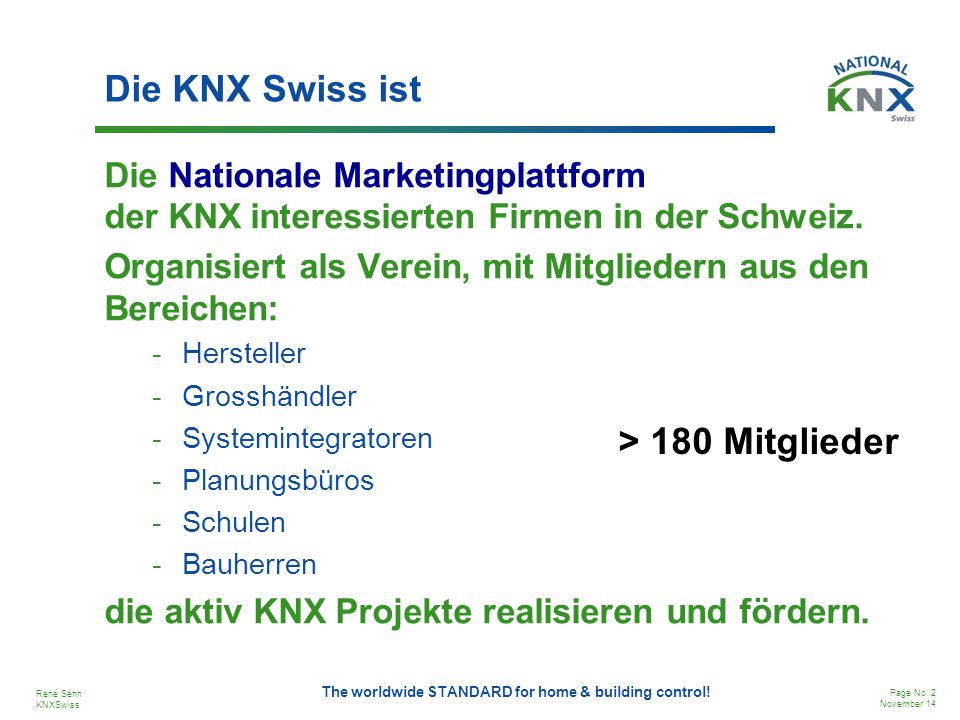René Senn KNXSwiss Page No. 2 November 14 The worldwide STANDARD for home & building control! Die KNX Swiss ist Die Nationale Marketingplattform der K