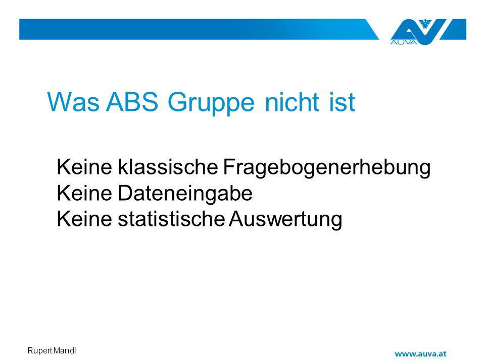 Rupert Mandl Was ABS Gruppe nicht ist Keine klassische Fragebogenerhebung Keine Dateneingabe Keine statistische Auswertung