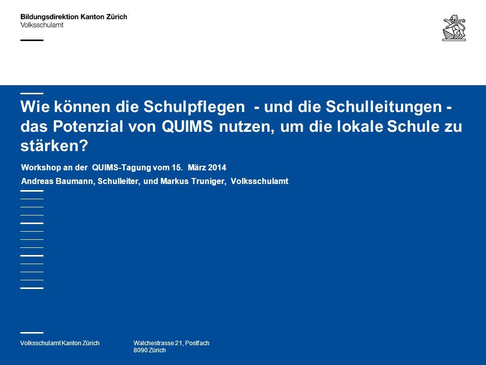Volksschulamt Kanton ZürichWalchestrasse 21, Postfach 8090 Zürich Wie können die Schulpflegen - und die Schulleitungen - das Potenzial von QUIMS nutze