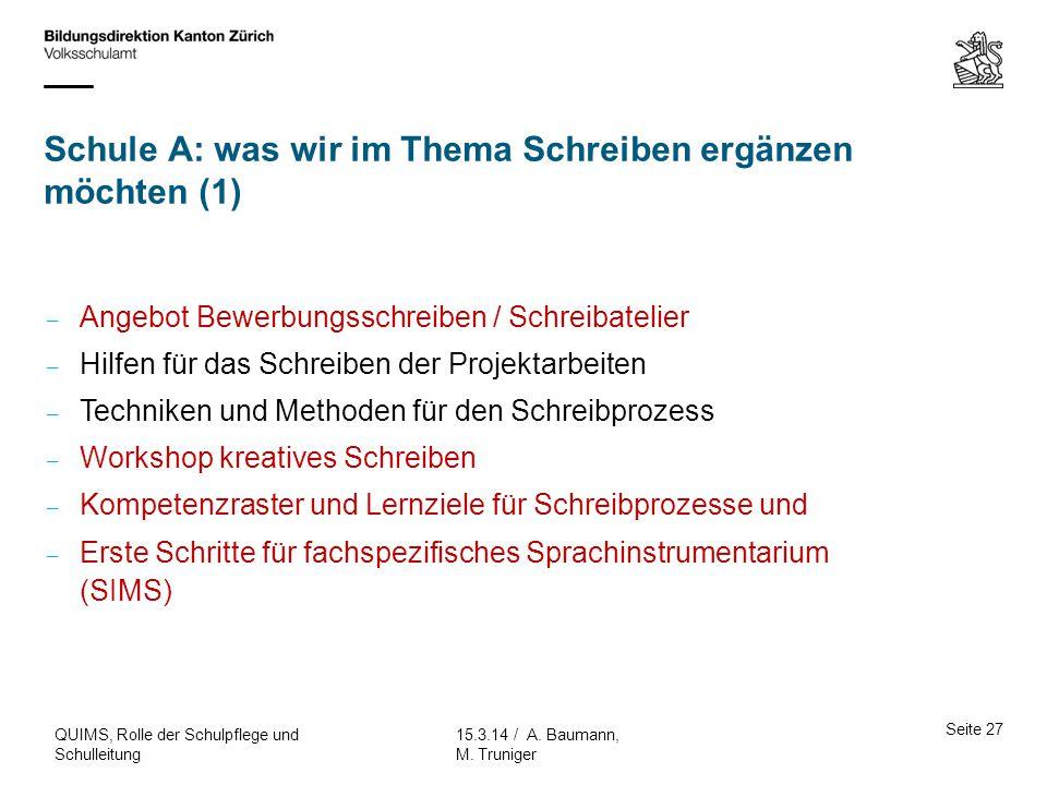 Schule A: was wir im Thema Schreiben ergänzen möchten (1) Seite 27 15.3.14 / A. Baumann, M. Truniger QUIMS, Rolle der Schulpflege und Schulleitung – A