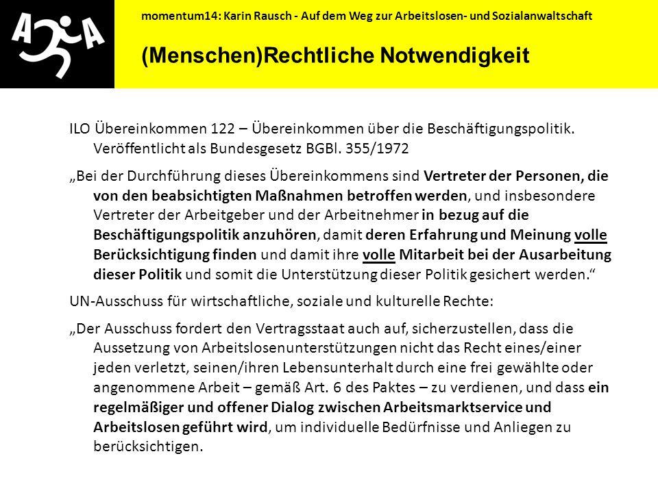 momentum14: Karin Rausch - Auf dem Weg zur Arbeitslosen- und Sozialanwaltschaft Wunsch nach einer Arbeitslosenanwaltschaft Umfrage AK OÖ 2007: 64% wünschen sich manchmal eine vom AMS unabhängige Person, die beim Durchsetzen der Rechte hilft Große Zustimmung auf Frage, ist eine Arbeitslosenanwaltschaft notwendig.