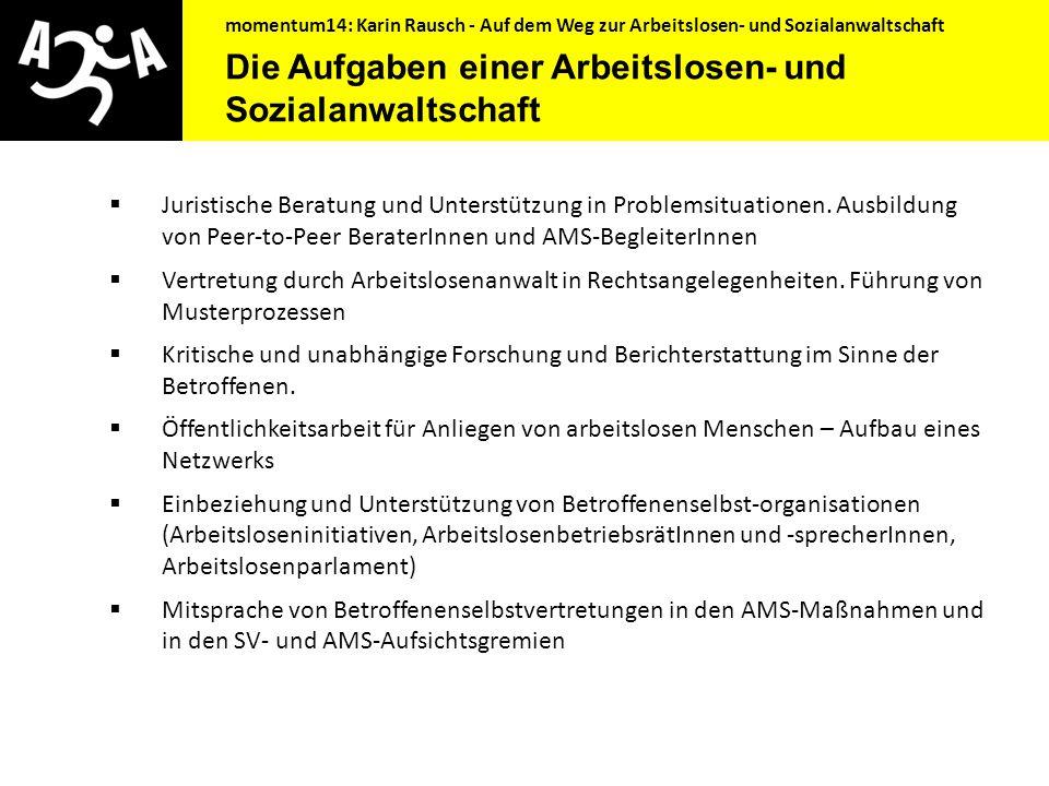 momentum14: Karin Rausch - Auf dem Weg zur Arbeitslosen- und Sozialanwaltschaft Grundsätzliches  Verein: unabhängig und weisungsfrei  Niederschwellig und kostenlos  Volle Mitsprache der Betroffenen und Betroffenenselbstorganisationen  Agiert als Informationsdrehscheibe, Beirat mit allen Arbeitsmarktpolitischen AkteurInnen, Vernetzung mit allen relevanten Bereichen  Ganzheitlich, alle Problemlagen umfassend.