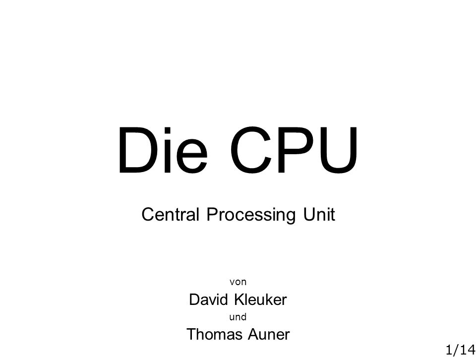 1/14 Die CPU Central Processing Unit von David Kleuker und Thomas Auner