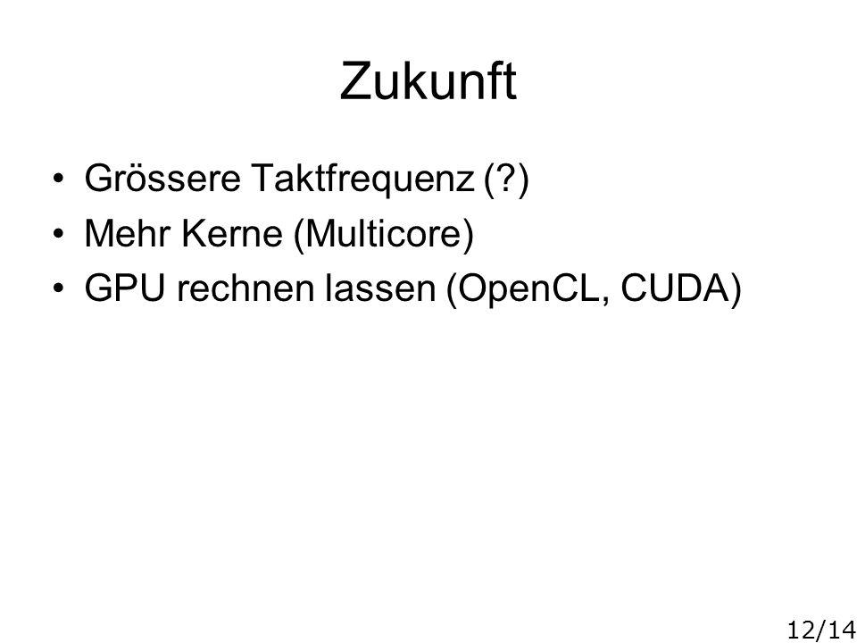 12/14 Zukunft Grössere Taktfrequenz (?) Mehr Kerne (Multicore) GPU rechnen lassen (OpenCL, CUDA)