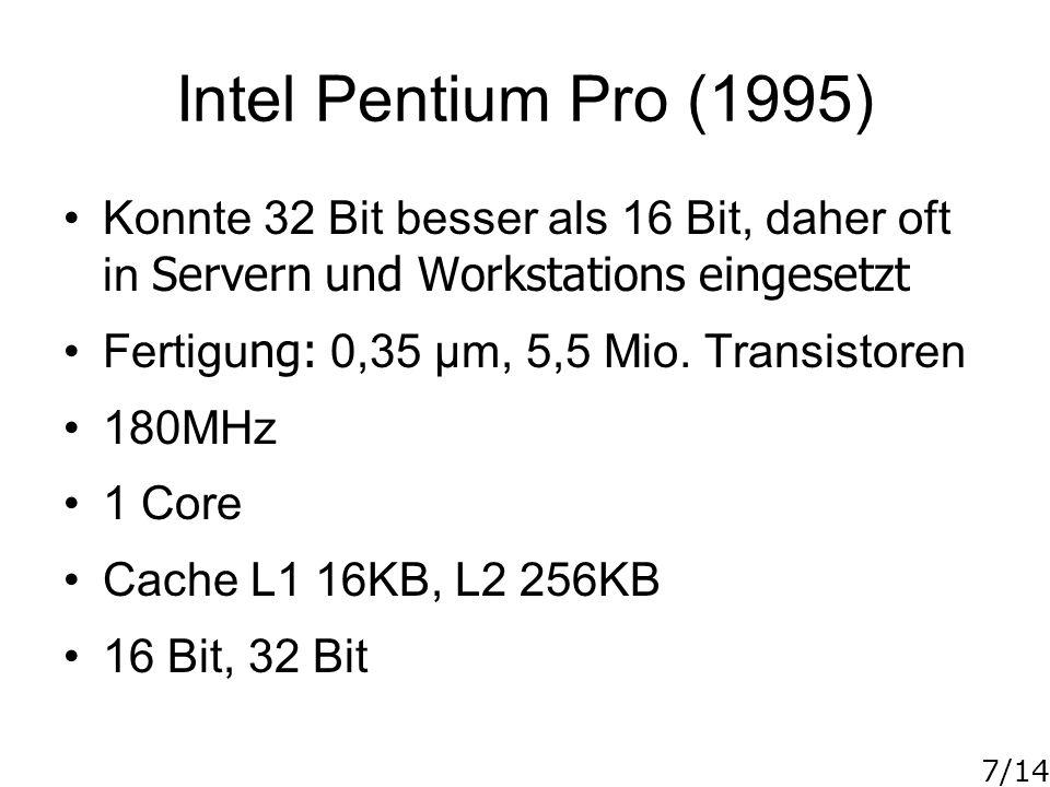 7/14 Intel Pentium Pro (1995) Konnte 32 Bit besser als 16 Bit, daher oft in Servern und Workstations eingesetzt Fertigu ng: 0,35 µm, 5,5 Mio. Transist