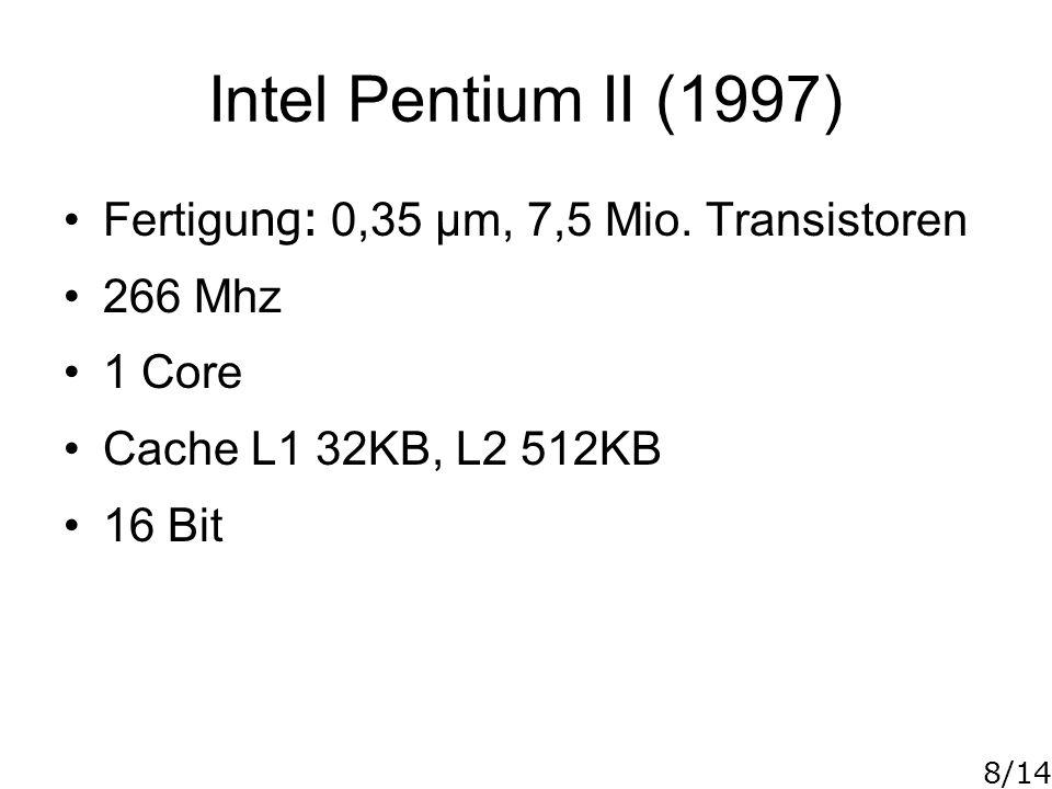 8/14 Intel Pentium II (1997) Fertigu ng: 0,35 µm, 7,5 Mio. Transistoren 266 Mhz 1 Core Cache L1 32KB, L2 512KB 16 Bit