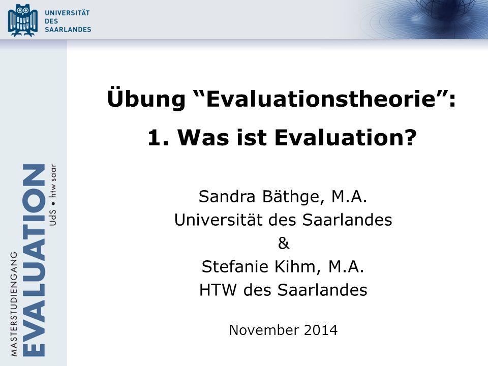 """Übung """"Evaluationstheorie"""": 1. Was ist Evaluation? Sandra Bäthge, M.A. Universität des Saarlandes & Stefanie Kihm, M.A. HTW des Saarlandes November 20"""