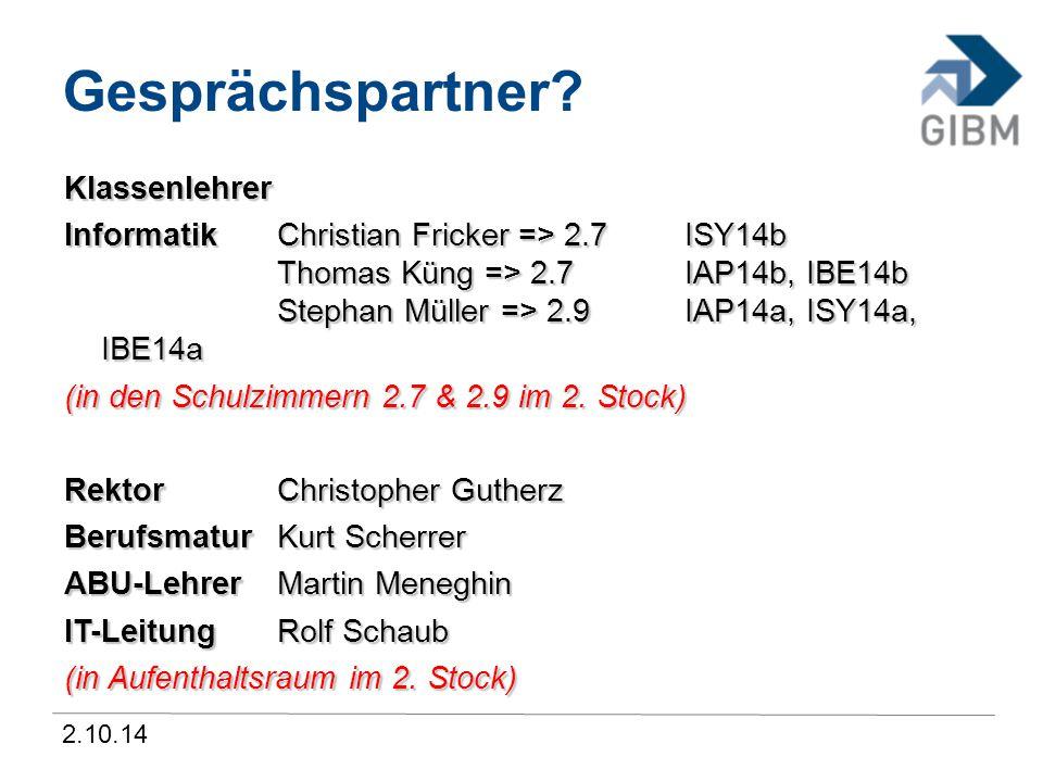 2.10.14 Gesprächspartner? Klassenlehrer InformatikChristian Fricker => 2.7 ISY14b Thomas Küng => 2.7 IAP14b, IBE14b Stephan Müller => 2.9 IAP14a, ISY1