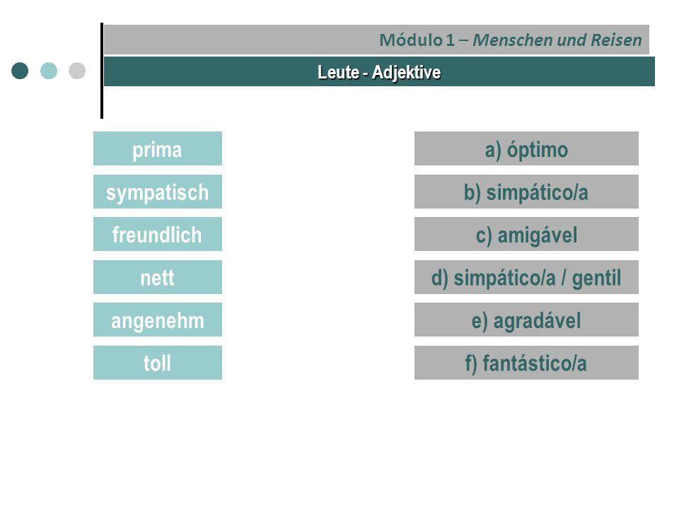 Módulo 1 – Menschen und Reisen Leute - Adjektive prima sympatisch freundlich nett angenehm toll a) óptimo b) simpático/a c) amigável d) simpático/a / gentil e) agradável f) fantástico/a