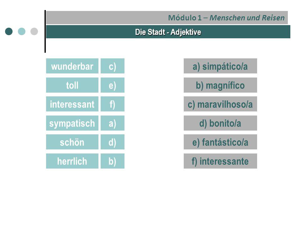 Módulo 1 – Menschen und Reisen Die Stadt - Adjektive wunderbar toll interessant sympatisch schön herrlich a) simpático/a b) magnífico c) maravilhoso/a d) bonito/a e) fantástico/a f) interessante c) e) f) a) d) b)