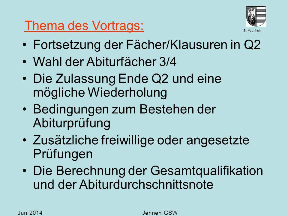 St. Wolfhelm Juni 2014Jennen, GSW Thema des Vortrags: Fortsetzung der Fächer/Klausuren in Q2 Wahl der Abiturfächer 3/4 Die Zulassung Ende Q2 und eine