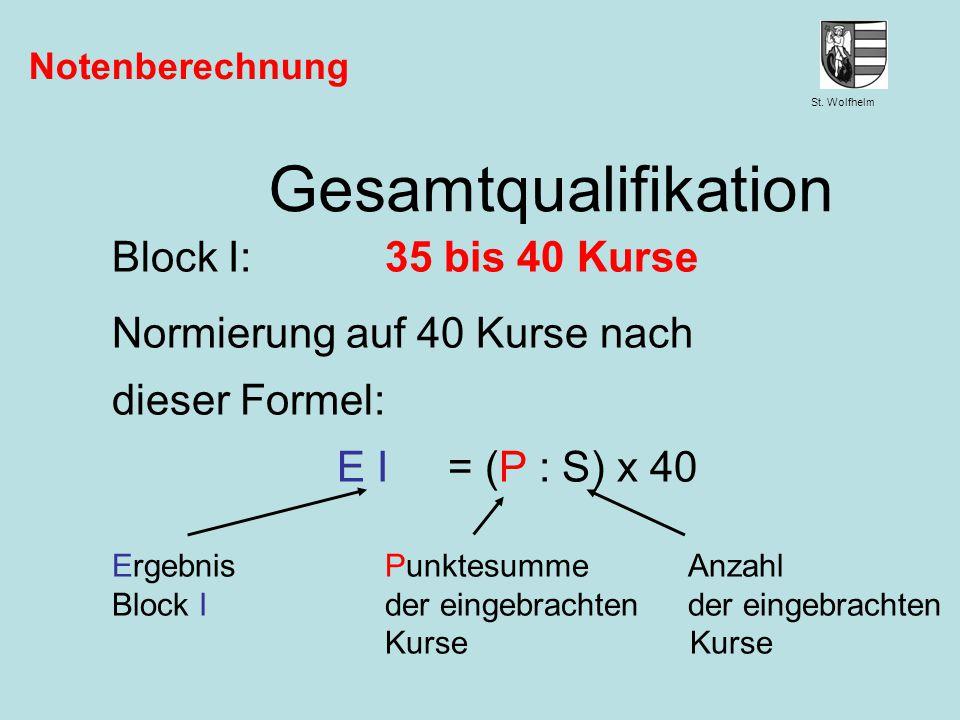 St. Wolfhelm Juni 2014Jennen, GSW Notenberechnung Gesamtqualifikation Block I:35 bis 40 Kurse Normierung auf 40 Kurse nach dieser Formel: E I = (P : S