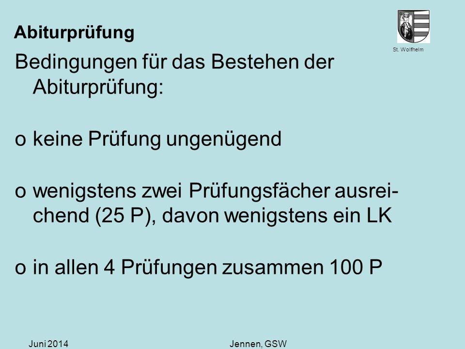 St. Wolfhelm Juni 2014Jennen, GSW Abiturprüfung Bedingungen für das Bestehen der Abiturprüfung: okeine Prüfung ungenügend owenigstens zwei Prüfungsfäc