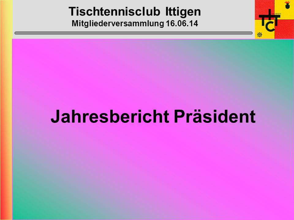 Tischtennisclub Ittigen Mitgliederversammlung 16.06.14 Eintritte Übertritte Austritte Maric Danijel (P) Meiner Markus (P) Meiner Ursula (P) Sporbeck Frank (P) Winterberger Manuel (P) Ziegler Rudolf P -> A Behman Nagy (P) Botros Hany (P) Hamed-Plume Karin (P)
