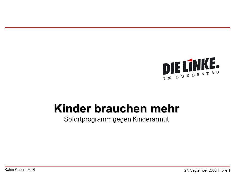 Katrin Kunert, MdB 27. September 2008 | Folie 1 Kinder brauchen mehr Kinder brauchen mehr Sofortprogramm gegen Kinderarmut