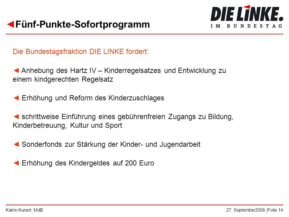 ◄Fünf-Punkte-Sofortprogramm 27. September2008 |Folie 14Katrin Kunert, MdB Die Bundestagsfraktion DIE LINKE fordert: ◄ Anhebung des Hartz IV – Kinderre