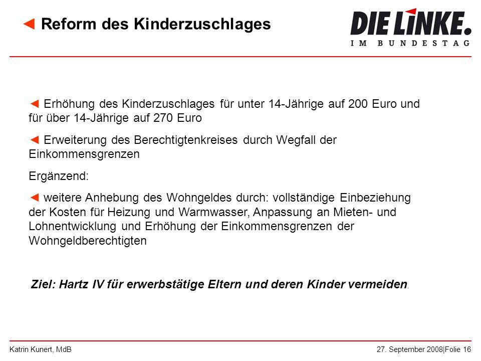 27. September 2008|Folie 16Katrin Kunert, MdB ◄ Erhöhung des Kinderzuschlages für unter 14-Jährige auf 200 Euro und für über 14-Jährige auf 270 Euro ◄