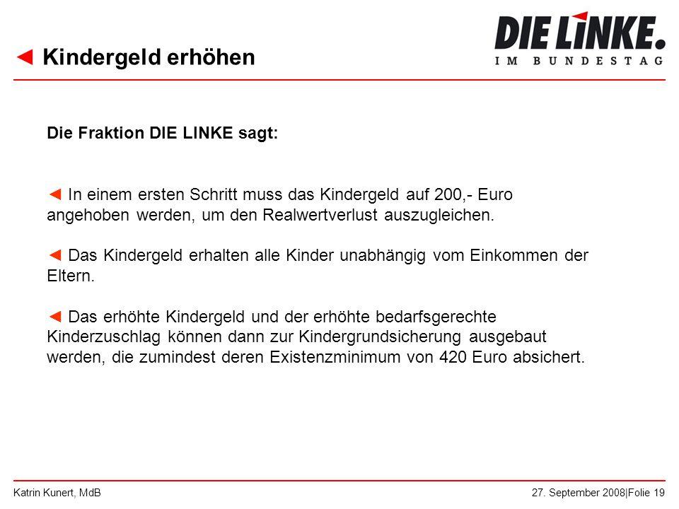 ◄ Kindergeld erhöhen 27. September 2008|Folie 19Katrin Kunert, MdB Die Fraktion DIE LINKE sagt: ◄ In einem ersten Schritt muss das Kindergeld auf 200,
