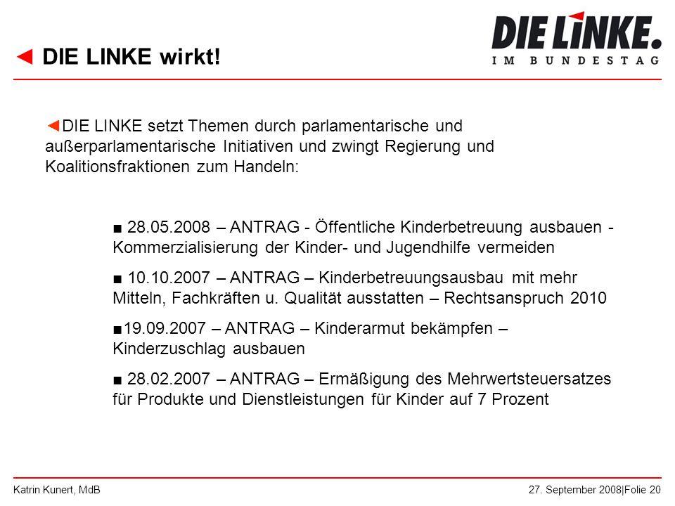 ◄ DIE LINKE wirkt! 27. September 2008|Folie 20Katrin Kunert, MdB ◄DIE LINKE setzt Themen durch parlamentarische und außerparlamentarische Initiativen