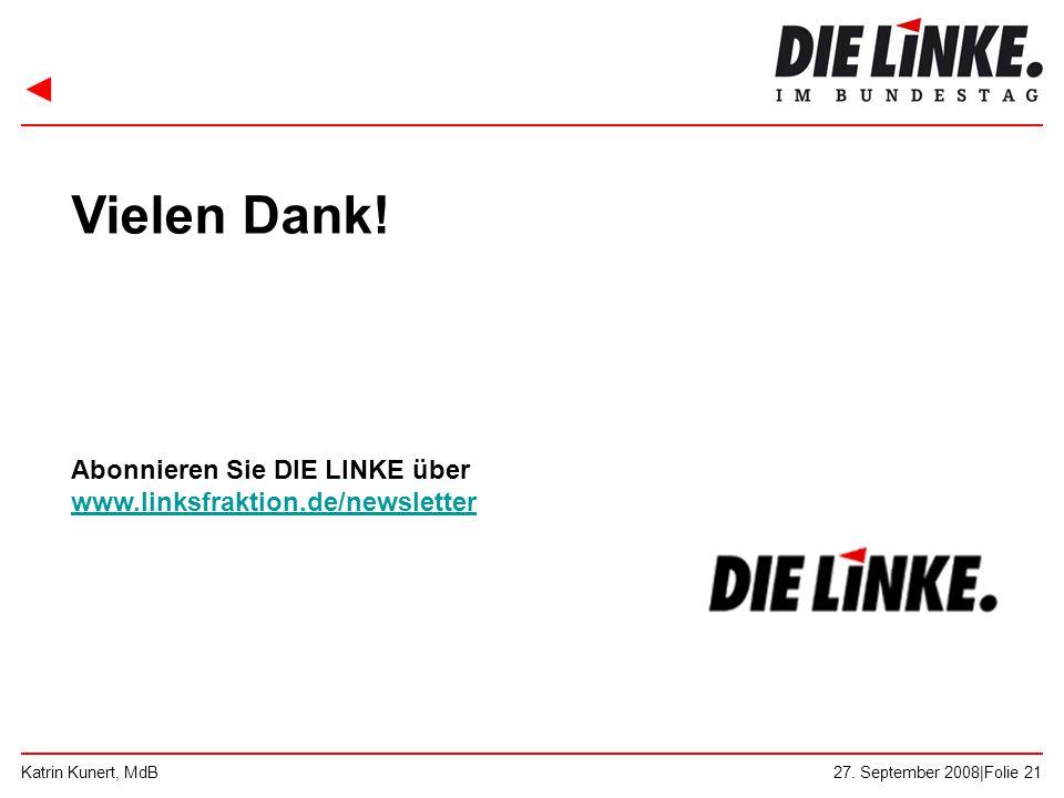 ◄ 27. September 2008|Folie 21Katrin Kunert, MdB Vielen Dank! Abonnieren Sie DIE LINKE über www.linksfraktion.de/newsletter www.linksfraktion.de/newsle